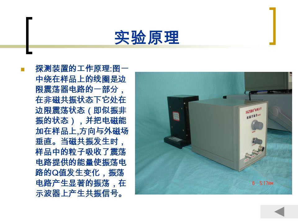 实验要求和步骤 1 、观察 1 H ( 样品水 ) 的核磁共振信号:(记 9 组数据 和图形) a 、将边限振荡器的 检波输出 接示波器的 CH1 端,置示波器 的 方式 为 CH1 。 b 、将边限振荡器的 频率测试 端接多功能计数器的 输入 A 。 c 、将边限震荡器盒上的样品小心地从永磁铁上的插槽放入永磁 铁中。(注意不要碰掉样品的铜皮) d 、将调压变压器插头接入 220V 市电插座,输出设为 100V 。 e 、打开边限振荡器电源开关,调节 频率调节 旋钮,使示波器 上出现共振信号。 f 、调节调压变压器使其输出为 50---100V 中的某一值, 保持该