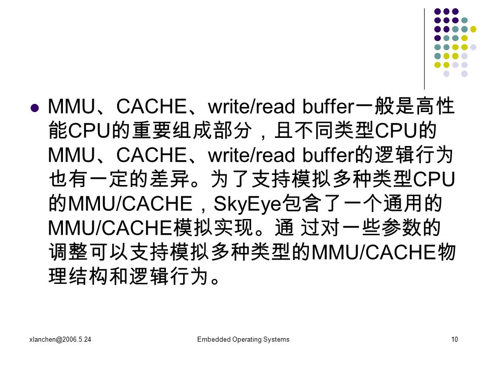 xlanchen@2006.5.24Embedded Operating Systems10 MMU 、 CACHE 、 write/read buffer 一般是高性 能 CPU 的重要组成部分,且不同类型 CPU 的 MMU 、 CACHE 、 write/read buffer 的逻辑行为 也