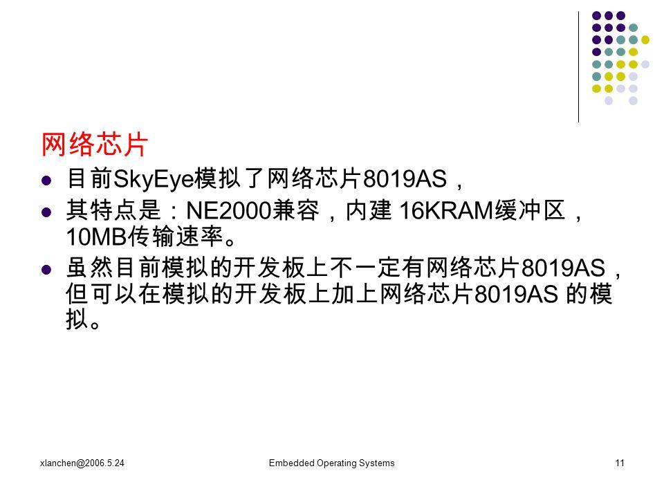xlanchen@2006.5.24Embedded Operating Systems11 网络芯片 目前 SkyEye 模拟了网络芯片 8019AS , 其特点是: NE2000 兼容,内建 16KRAM 缓冲区, 10MB 传输速率。 虽然目前模拟的开发板上不一定有网络芯片 8019AS , 但可以在模拟的开发板上加上网络芯片 8019AS 的模 拟。