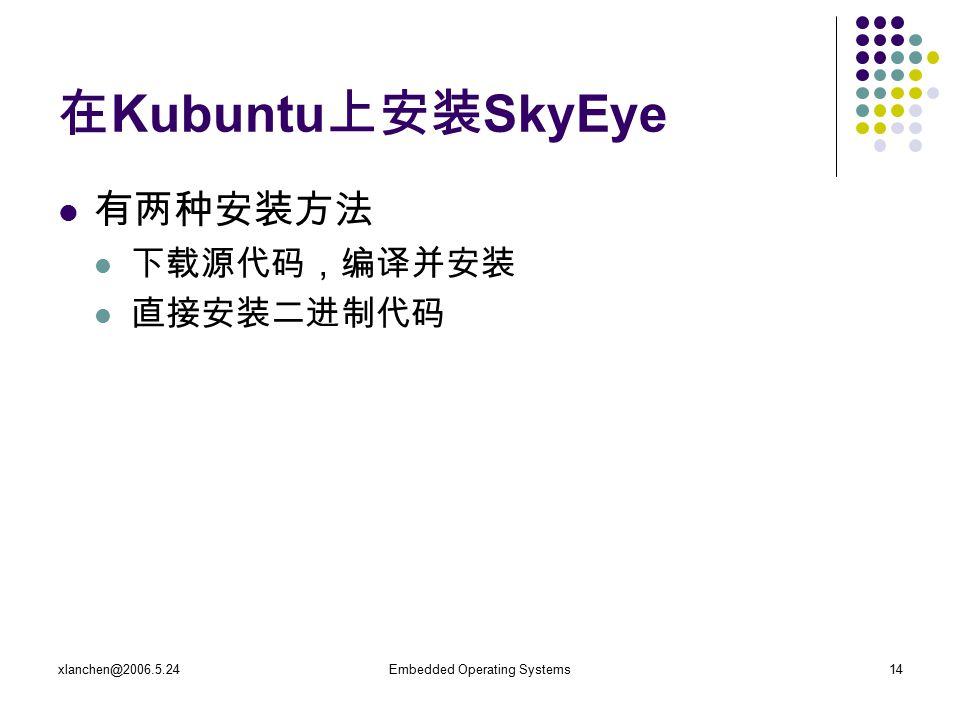xlanchen@2006.5.24Embedded Operating Systems14 在 Kubuntu 上安装 SkyEye 有两种安装方法 下载源代码,编译并安装 直接安装二进制代码
