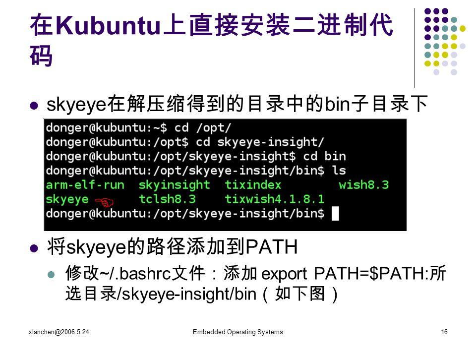 xlanchen@2006.5.24Embedded Operating Systems16 在 Kubuntu 上直接安装二进制代 码 skyeye 在解压缩得到的目录中的 bin 子目录下 将 skyeye 的路径添加到 PATH 修改 ~/.bashrc 文件:添加 export PATH=$PATH: 所 选目录 /skyeye-insight/bin (如下图) 