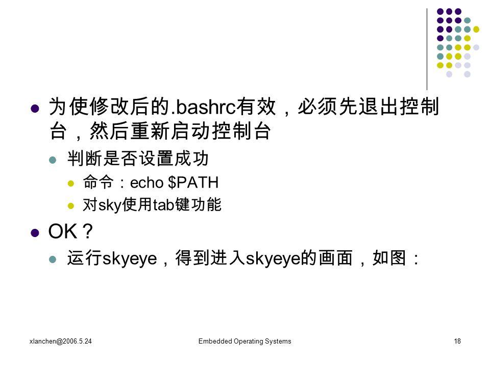 xlanchen@2006.5.24Embedded Operating Systems18 为使修改后的.bashrc 有效,必须先退出控制 台,然后重新启动控制台 判断是否设置成功 命令: echo $PATH 对 sky 使用 tab 键功能 OK ? 运行 skyeye ,得到进入 skyeye 的画面,如图: