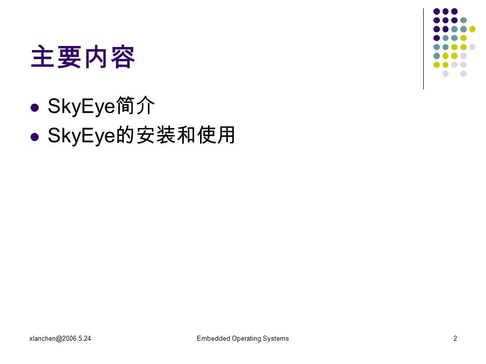 xlanchen@2006.5.24Embedded Operating Systems3 SkyEye 简介 SkyEye 是一个开源软件项目, 中文名字是 天目 。 SkyEye 的起源和发展 陈渝: 做一个用软件实现的嵌入式开发硬件模拟器,可以 在模拟器上运行各种操作系统,这样就可以在没有 开发板的情况下学习和研究操作系统