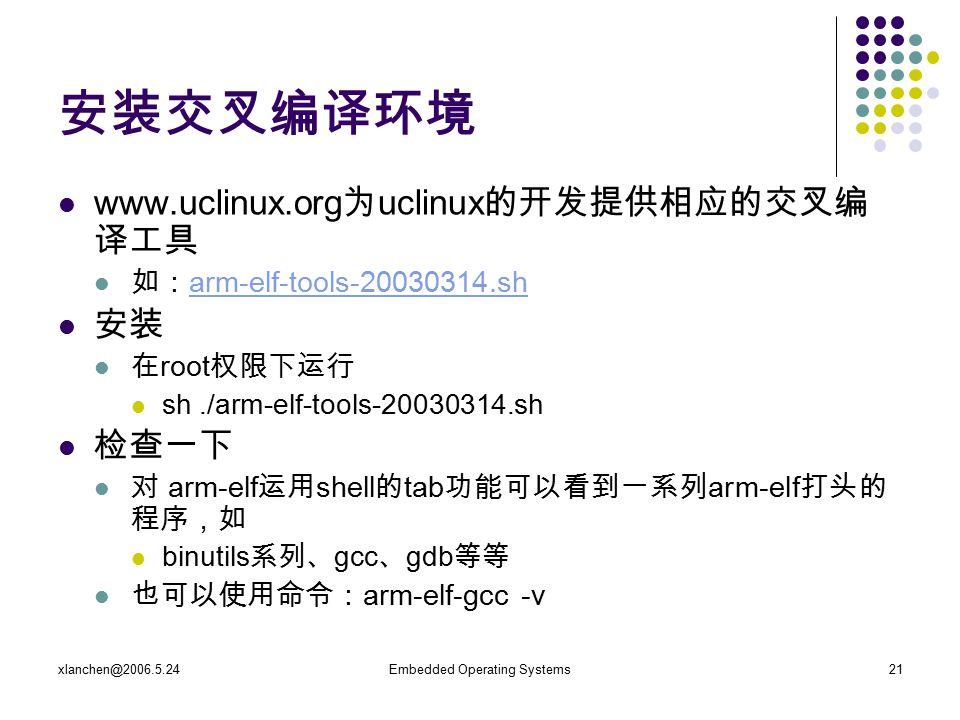 xlanchen@2006.5.24Embedded Operating Systems21 安装交叉编译环境 www.uclinux.org 为 uclinux 的开发提供相应的交叉编 译工具 如: arm-elf-tools-20030314.sh arm-elf-tools-20030314.sh 安装 在 root 权限下运行 sh./arm-elf-tools-20030314.sh 检查一下 对 arm-elf 运用 shell 的 tab 功能可以看到一系列 arm-elf 打头的 程序,如 binutils 系列、 gcc 、 gdb 等等 也可以使用命令: arm-elf-gcc -v