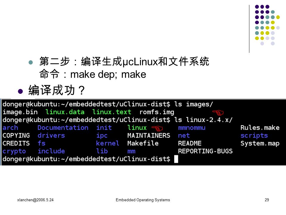 xlanchen@2006.5.24Embedded Operating Systems29 第二步:编译生成 μcLinux 和文件系统 命令: make dep; make 编译成功?  