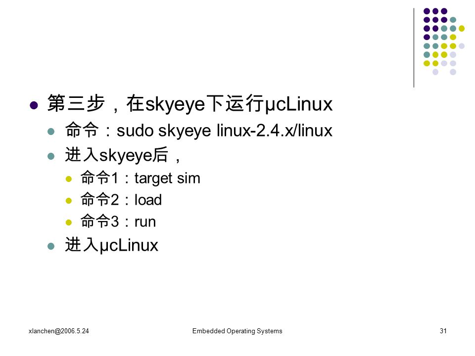 xlanchen@2006.5.24Embedded Operating Systems31 第三步,在 skyeye 下运行 μcLinux 命令: sudo skyeye linux-2.4.x/linux 进入 skyeye 后, 命令 1 : target sim 命令 2 : load 命