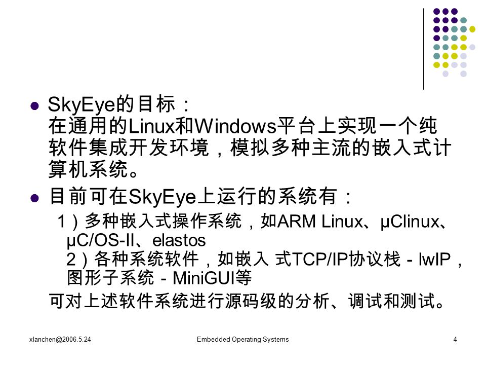 xlanchen@2006.5.24Embedded Operating Systems4 SkyEye 的目标: 在通用的 Linux 和 Windows 平台上实现一个纯 软件集成开发环境,模拟多种主流的嵌入式计 算机系统。 目前可在 SkyEye 上运行的系统有: 1 )多种嵌入式操作系统,如 ARM Linux 、 μClinux 、 μC/OS-II 、 elastos 2 )各种系统软件,如嵌入 式 TCP/IP 协议栈- lwIP , 图形子系统- MiniGUI 等 可对上述软件系统进行源码级的分析、调试和测试。