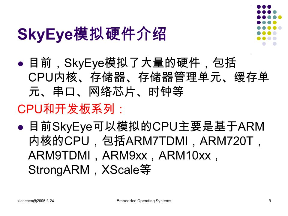 xlanchen@2006.5.24Embedded Operating Systems5 SkyEye 模拟硬件介绍 目前, SkyEye 模拟了大量的硬件,包括 CPU 内核、存储器、存储器管理单元、缓存单 元、串口、网络芯片、时钟等 CPU 和开发板系列: 目前 SkyEye 可以模拟的 CPU 主要是基于 ARM 内核的 CPU ,包括 ARM7TDMI , ARM720T , ARM9TDMI , ARM9xx , ARM10xx , StrongARM , XScale 等