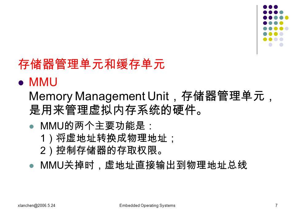 xlanchen@2006.5.24Embedded Operating Systems7 存储器管理单元和缓存单元 MMU Memory Management Unit ,存储器管理单元, 是用来管理虚拟内存系统的硬件。 MMU 的两个主要功能是: 1 )将虚地址转换成物理地址; 2 )控制存储器的存取权限。 MMU 关掉时,虚地址直接输出到物理地址总线