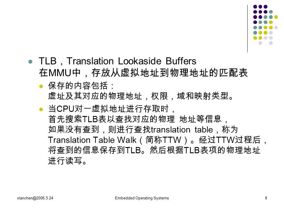 xlanchen@2006.5.24Embedded Operating Systems8 TLB , Translation Lookaside Buffers 在 MMU 中,存放从虚拟地址到物理地址的匹配表 保存的内容包括: 虚址及其对应的物理地址,权限,域和映射类型。 当 CPU 对一虚拟地址进行存取时, 首先搜索 TLB 表以查找对应的物理 地址等信息, 如果没有查到,则进行查找 translation table ,称为 Translation Table Walk (简称 TTW )。经过 TTW 过程后, 将查到的信息保存到 TLB 。然后根据 TLB 表项的物理地址 进行读写。