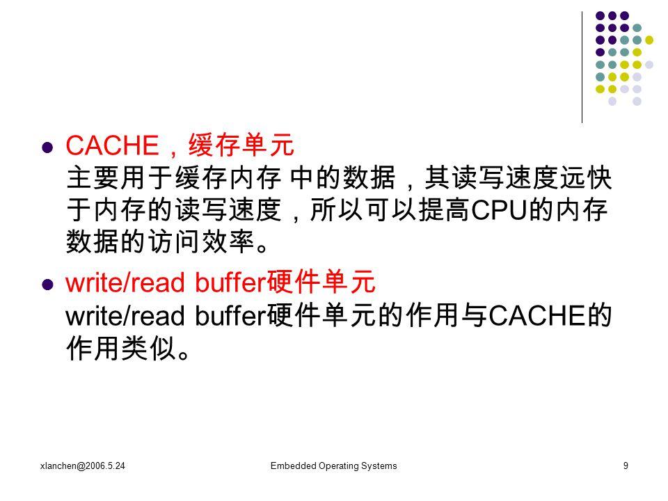 xlanchen@2006.5.24Embedded Operating Systems9 CACHE ,缓存单元 主要用于缓存内存 中的数据,其读写速度远快 于内存的读写速度,所以可以提高 CPU 的内存 数据的访问效率。 write/read buffer 硬件单元 write/read buffer 硬件单元的作用与 CACHE 的 作用类似。