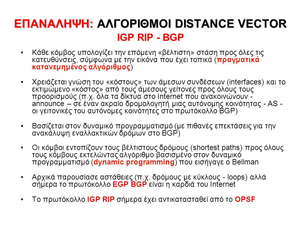 ΕΠΑΝΑΛΗΨΗ: ΑΛΓΟΡΙΘΜΟΙ DISTANCE VECTOR ΕΠΑΝΑΛΗΨΗ: ΑΛΓΟΡΙΘΜΟΙ DISTANCE VECTOR IGP RIP - BGP Κάθε κόμβος υπολογίζει την επόμενη «βέλτιστη» στάση προς όλες τις κατευθύνσεις, σύμφωνα με την εικόνα που έχει τοπικά (πραγματικά κατανεμημένος αλγόριθμος) Χρειάζεται γνώση του «κόστους» των άμεσων συνδέσεων (interfaces) και το εκτιμώμενο «κόστος» από τους άμεσους γείτονες προς όλους τους προορισμούς (π.χ.