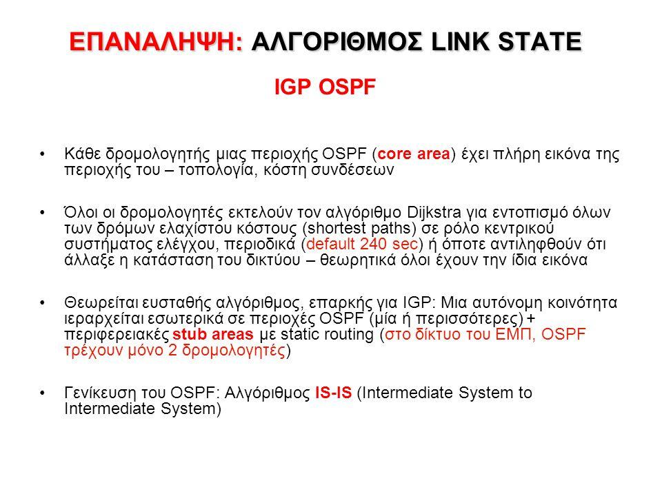 ΕΠΑΝΑΛΗΨΗ: ΑΛΓΟΡΙΘΜΟΣ LINK STATE ΕΠΑΝΑΛΗΨΗ: ΑΛΓΟΡΙΘΜΟΣ LINK STATE IGP OSPF Κάθε δρομολογητής μιας περιοχής OSPF (core area) έχει πλήρη εικόνα της περιοχής του – τοπολογία, κόστη συνδέσεων Όλοι οι δρομολογητές εκτελούν τον αλγόριθμο Dijkstra για εντοπισμό όλων των δρόμων ελαχίστου κόστους (shortest paths) σε ρόλο κεντρικού συστήματος ελέγχου, περιοδικά (default 240 sec) ή όποτε αντιληφθούν ότι άλλαξε η κατάσταση του δικτύου – θεωρητικά όλοι έχουν την ίδια εικόνα Θεωρείται ευσταθής αλγόριθμος, επαρκής για IGP: Μια αυτόνομη κοινότητα ιεραρχείται εσωτερικά σε περιοχές OSPF (μία ή περισσότερες) + περιφερειακές stub areas με static routing (στο δίκτυο του ΕΜΠ, OSPF τρέχουν μόνο 2 δρομολογητές) Γενίκευση του OSPF: Αλγόριθμος IS-IS (Intermediate System to Intermediate System)