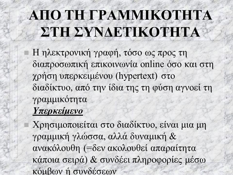 ΑΠΟ ΤΗ ΓΡΑΜΜΙΚΟΤΗΤΑ ΣΤΗ ΣΥΝΔΕΤΙΚΟΤΗΤΑ n Η ηλεκτρονική γραφή, τόσο ως προς τη διαπροσωπική επικοινωνία online όσο και στη χρήση υπερκειμένου (hypertext) στο διαδίκτυο, από την ίδια της τη φύση αγνοεί τη γραμμικότητα Υπερκείμενο n Χρησιμοποιείται στο διαδίκτυο, είναι μια μη γραμμική γλώσσα, αλλά δυναμική & ανακόλουθη (=δεν ακολουθεί απαραίτητα κάποια σειρά) & συνδέει πληροφορίες μέσω κόμβων ή συνδέσεων
