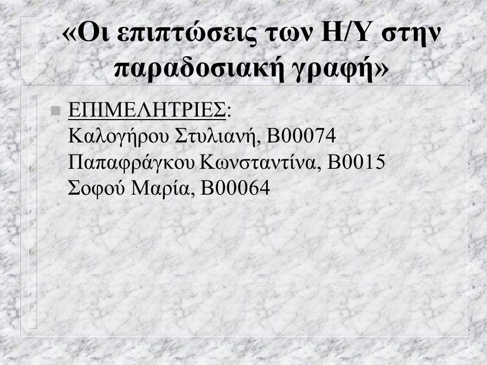 «Οι επιπτώσεις των Η/Υ στην παραδοσιακή γραφή» n ΕΠΙΜΕΛΗΤΡΙΕΣ: Καλογήρου Στυλιανή, Β00074 Παπαφράγκου Κωνσταντίνα, Β0015 Σοφού Μαρία, Β00064