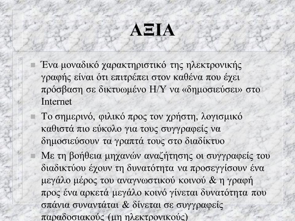 ΑΞΙΑ n Ένα μοναδικό χαρακτηριστικό της ηλεκτρονικής γραφής είναι ότι επιτρέπει στον καθένα που έχει πρόσβαση σε δικτυωμένο Η/Υ να «δημοσιεύσει» στο Internet n Το σημερινό, φιλικό προς τον χρήστη, λογισμικό καθιστά πιο εύκολο για τους συγγραφείς να δημοσιεύσουν τα γραπτά τους στο διαδίκτυο n Με τη βοήθεια μηχανών αναζήτησης οι συγγραφείς του διαδικτύου έχουν τη δυνατότητα να προσεγγίσουν ένα μεγάλο μέρος του αναγνωστικού κοινού & η γραφή προς ένα αρκετά μεγάλο κοινό γίνεται δυνατότητα που σπάνια συναντάται & δίνεται σε συγγραφείς παραδοσιακούς (μη ηλεκτρονικούς)