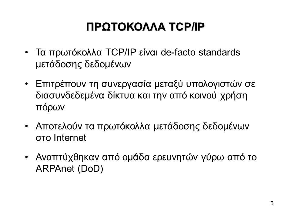 5 ΠΡΩΤΟΚΟΛΛΑ TCP/IP Τα πρωτόκολλα TCP/IP είναι de-facto standards μετάδοσης δεδομένων Επιτρέπουν τη συνεργασία μεταξύ υπολογιστών σε διασυνδεδεμένα δίκτυα και την από κοινού χρήση πόρων Αποτελούν τα πρωτόκολλα μετάδοσης δεδομένων στο Internet Αναπτύχθηκαν από ομάδα ερευνητών γύρω από το ARPAnet (DoD)