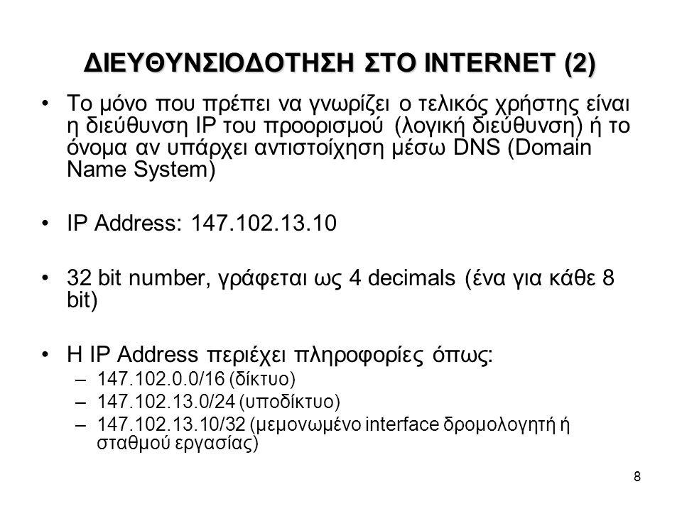 8 ΔΙΕΥΘΥΝΣΙΟΔΟΤΗΣΗ ΣΤΟ INTERNET (2) Το μόνο που πρέπει να γνωρίζει ο τελικός χρήστης είναι η διεύθυνση IP του προορισμού (λογική διεύθυνση) ή το όνομα αν υπάρχει αντιστοίχηση μέσω DNS (Domain Name System) IP Address: 147.102.13.10 32 bit number, γράφεται ως 4 decimals (ένα για κάθε 8 bit) Η IP Address περιέχει πληροφορίες όπως: –147.102.0.0/16 (δίκτυο) –147.102.13.0/24 (υποδίκτυο) –147.102.13.10/32 (μεμονωμένο interface δρομολογητή ή σταθμού εργασίας)