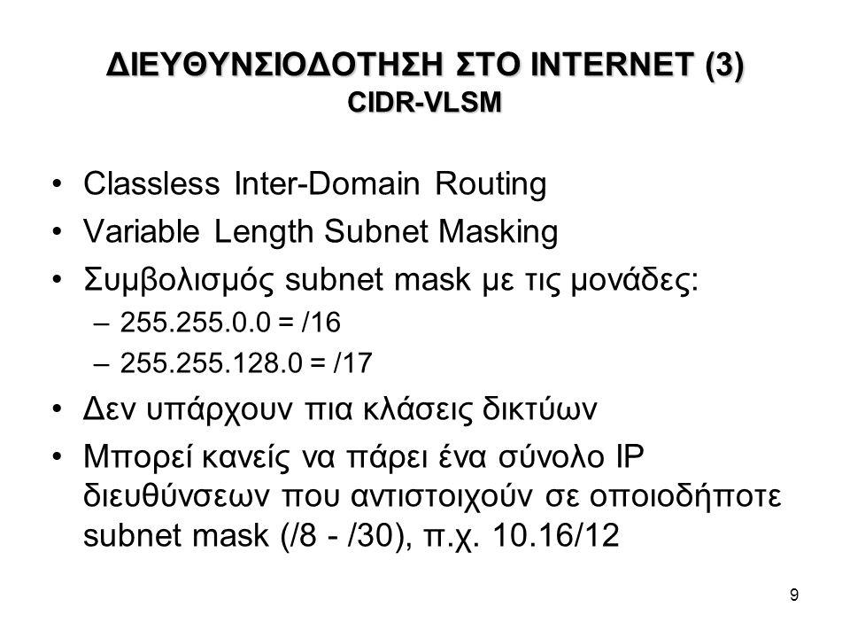 9 ΔΙΕΥΘΥΝΣΙΟΔΟΤΗΣΗ ΣΤΟ INTERNET (3) CIDR-VLSM Classless Inter-Domain Routing Variable Length Subnet Masking Συμβολισμός subnet mask με τις μονάδες: –255.255.0.0 = /16 –255.255.128.0 = /17 Δεν υπάρχουν πια κλάσεις δικτύων Μπορεί κανείς να πάρει ένα σύνολο ΙΡ διευθύνσεων που αντιστοιχούν σε οποιοδήποτε subnet mask (/8 - /30), π.χ.