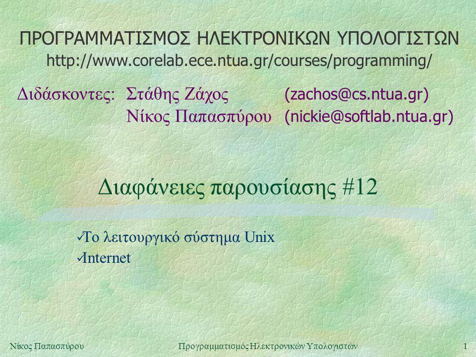 ΠΡΟΓΡΑΜΜΑΤΙΣΜΟΣ ΗΛΕΚΤΡΟΝΙΚΩΝ ΥΠΟΛΟΓΙΣΤΩΝ Διδάσκοντες:Στάθης Ζάχος (zachos@cs.ntua.gr) Νίκος Παπασπύρου (nickie@softlab.ntua.gr) http://www.corelab.ece.ntua.gr/courses/programming/ 1Νίκος ΠαπασπύρουΠρογραμματισμός Ηλεκτρονικών Υπολογιστών Διαφάνειες παρουσίασης #12 Το λειτουργικό σύστημα Unix Internet
