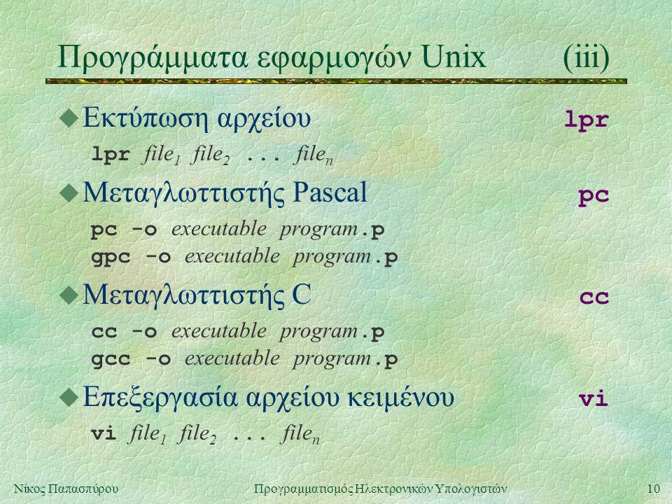 10Νίκος Παπασπύρου Προγραμματισμός Ηλεκτρονικών Υπολογιστών Προγράμματα εφαρμογών Unix(iii)  Εκτύπωση αρχείου lpr lpr file 1 file 2...