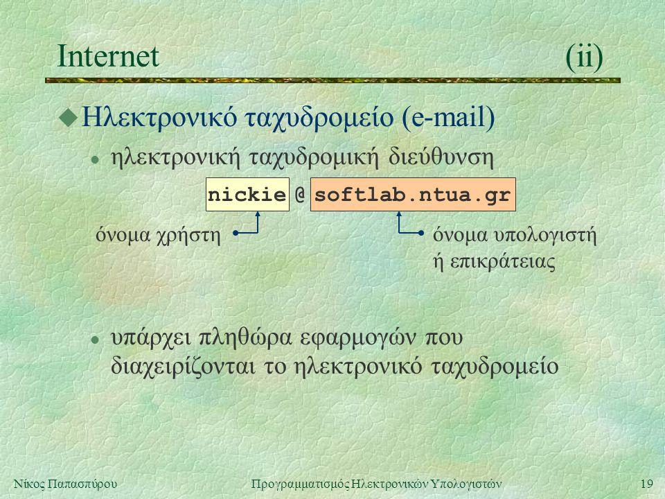 19Νίκος Παπασπύρου Προγραμματισμός Ηλεκτρονικών Υπολογιστών όνομα χρήστη Internet(ii) όνομα υπολογιστή ή επικράτειας u Ηλεκτρονικό ταχυδρομείο (e-mail) l ηλεκτρονική ταχυδρομική διεύθυνση nickie @ softlab.ntua.gr l υπάρχει πληθώρα εφαρμογών που διαχειρίζονται το ηλεκτρονικό ταχυδρομείο