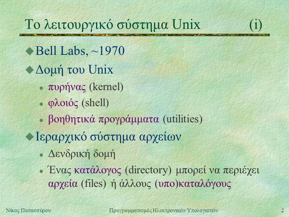 2Νίκος Παπασπύρου Προγραμματισμός Ηλεκτρονικών Υπολογιστών Το λειτουργικό σύστημα Unix(i) u Bell Labs, ~1970 u Δομή του Unix l πυρήνας (kernel) l φλοιός (shell) l βοηθητικά προγράμματα (utilities) u Ιεραρχικό σύστημα αρχείων l Δενδρική δομή l Ένας κατάλογος (directory) μπορεί να περιέχει αρχεία (files) ή άλλους (υπο)καταλόγους