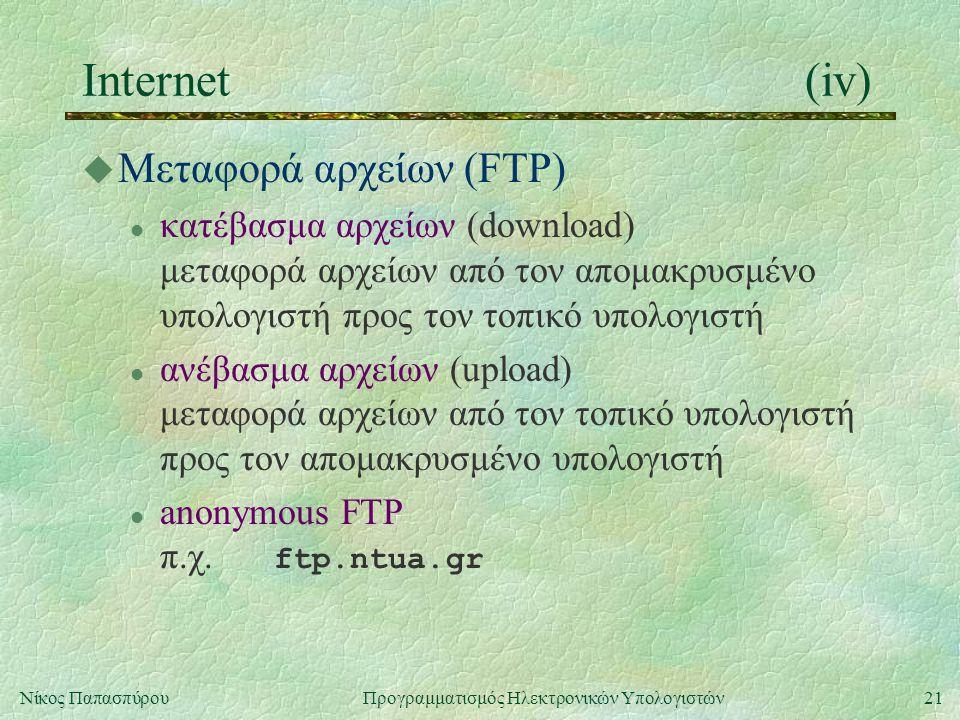 21Νίκος Παπασπύρου Προγραμματισμός Ηλεκτρονικών Υπολογιστών Internet(iv) u Μεταφορά αρχείων (FTP) l κατέβασμα αρχείων (download) μεταφορά αρχείων από τον απομακρυσμένο υπολογιστή προς τον τοπικό υπολογιστή l ανέβασμα αρχείων (upload) μεταφορά αρχείων από τον τοπικό υπολογιστή προς τον απομακρυσμένο υπολογιστή anonymous FTP π.χ.