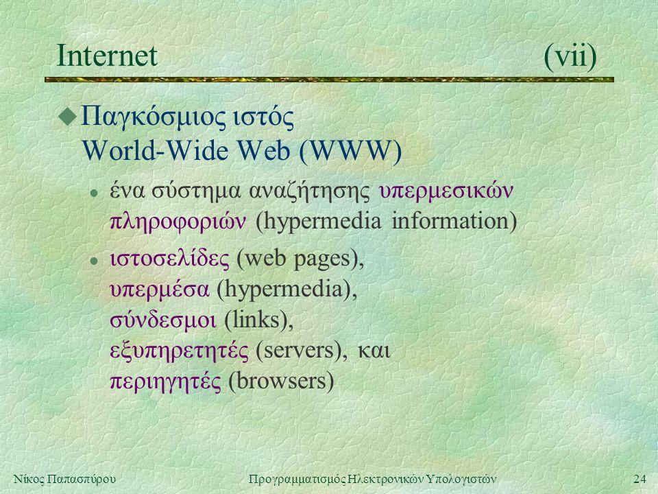 24Νίκος Παπασπύρου Προγραμματισμός Ηλεκτρονικών Υπολογιστών Internet(vii) u Παγκόσμιος ιστός World-Wide Web (WWW) l ένα σύστημα αναζήτησης υπερμεσικών πληροφοριών (hypermedia information) l ιστοσελίδες (web pages), υπερμέσα (hypermedia), σύνδεσμοι (links), εξυπηρετητές (servers), και περιηγητές (browsers)