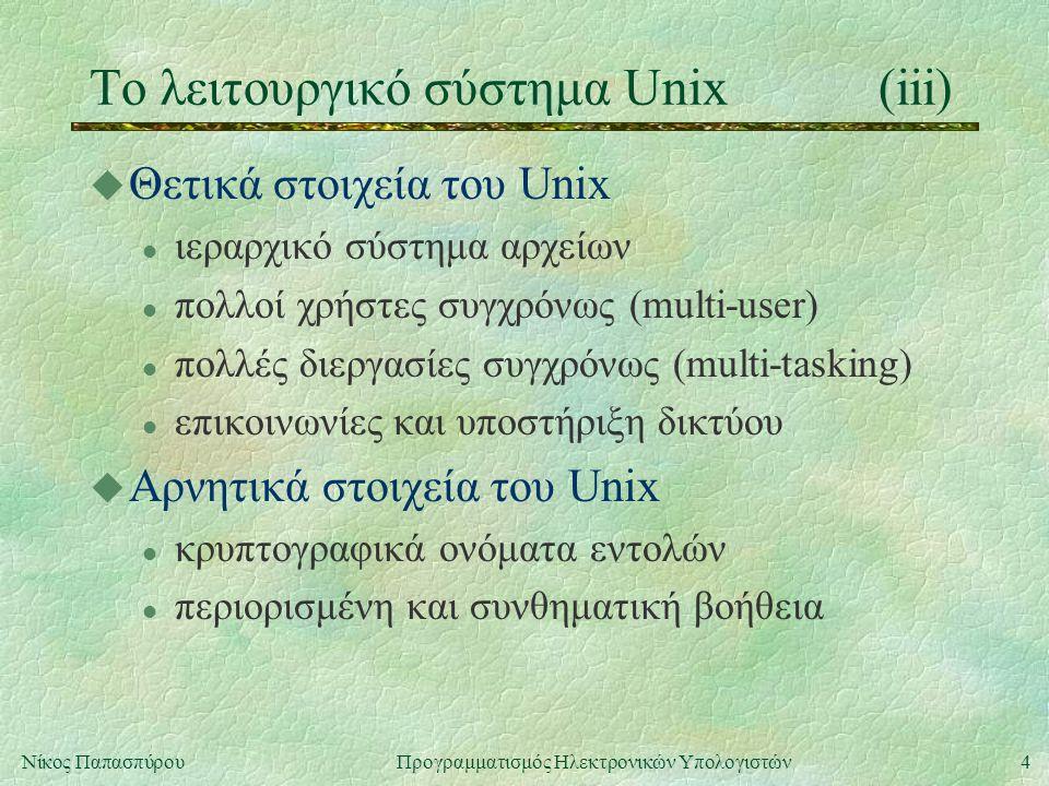 4Νίκος Παπασπύρου Προγραμματισμός Ηλεκτρονικών Υπολογιστών Το λειτουργικό σύστημα Unix(iii) u Θετικά στοιχεία του Unix l ιεραρχικό σύστημα αρχείων l πολλοί χρήστες συγχρόνως (multi-user) l πολλές διεργασίες συγχρόνως (multi-tasking) l επικοινωνίες και υποστήριξη δικτύου u Αρνητικά στοιχεία του Unix l κρυπτογραφικά ονόματα εντολών l περιορισμένη και συνθηματική βοήθεια