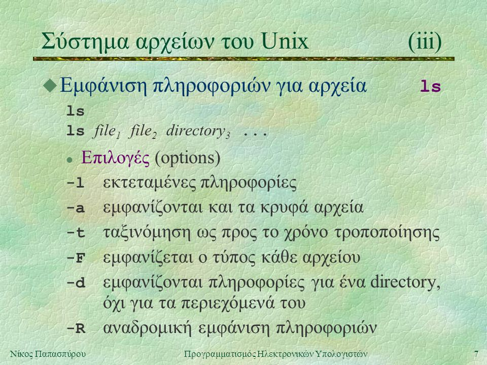 7Νίκος Παπασπύρου Προγραμματισμός Ηλεκτρονικών Υπολογιστών Σύστημα αρχείων του Unix(iii)  Εμφάνιση πληροφοριών για αρχεία ls ls ls file 1 file 2 directory 3...