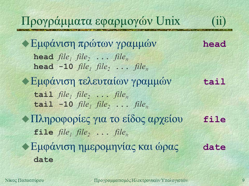9Νίκος Παπασπύρου Προγραμματισμός Ηλεκτρονικών Υπολογιστών Προγράμματα εφαρμογών Unix(ii)  Εμφάνιση πρώτων γραμμών head head file 1 file 2...