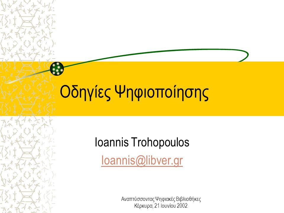 Αναπτύσσοντας Ψηφιακές Βιβλιοθήκες Κέρκυρα, 21 Ιουνίου 2002 Οδηγίες Ψηφιοποίησης Ioannis Trohopoulos Ioannis@libver.gr