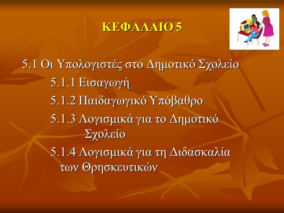 ΚΕΦΑΛΑΙΟ 5 5.1 Οι Υπολογιστές στο Δημοτικό Σχολείο 5.1.1 Εισαγωγή 5.1.2 Παιδαγωγικό Υπόβαθρο 5.1.3 Λογισμικά για το Δημοτικό Σχολείο 5.1.4 Λογισμικά για τη Διδασκαλία των Θρησκευτικών