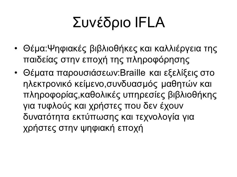 Συνέδριο IFLA Θέμα:Ψηφιακές βιβλιοθήκες και καλλιέργεια της παιδείας στην εποχή της πληροφόρησης Θέματα παρουσιάσεων:Braille και εξελίξεις στο ηλεκτρονικό κείμενο,συνδυασμός μαθητών και πληροφορίας,καθολικές υπηρεσίες βιβλιοθήκης για τυφλούς και χρήστες που δεν έχουν δυνατότητα εκτύπωσης και τεχνολογία για χρήστες στην ψηφιακή εποχή