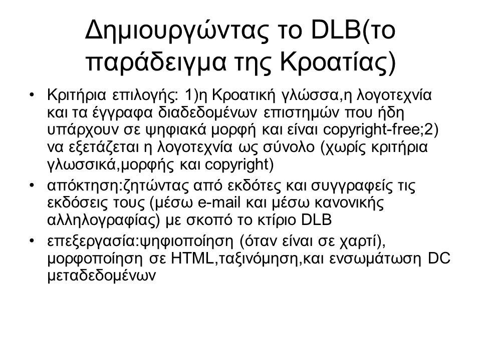 Δημιουργώντας το DLB(το παράδειγμα της Κροατίας) Κριτήρια επιλογής: 1)η Κροατική γλώσσα,η λογοτεχνία και τα έγγραφα διαδεδομένων επιστημών που ήδη υπάρχουν σε ψηφιακά μορφή και είναι copyright-free;2) να εξετάζεται η λογοτεχνία ως σύνολο (χωρίς κριτήρια γλωσσικά,μορφής και copyright) απόκτηση:ζητώντας από εκδότες και συγγραφείς τις εκδόσεις τους (μέσω e-mail και μέσω κανονικής αλληλογραφίας) με σκοπό το κτίριο DLB επεξεργασία:ψηφιοποίηση (όταν είναι σε χαρτί), μορφοποίηση σε HTML,ταξινόμηση,και ενσωμάτωση DC μεταδεδομένων