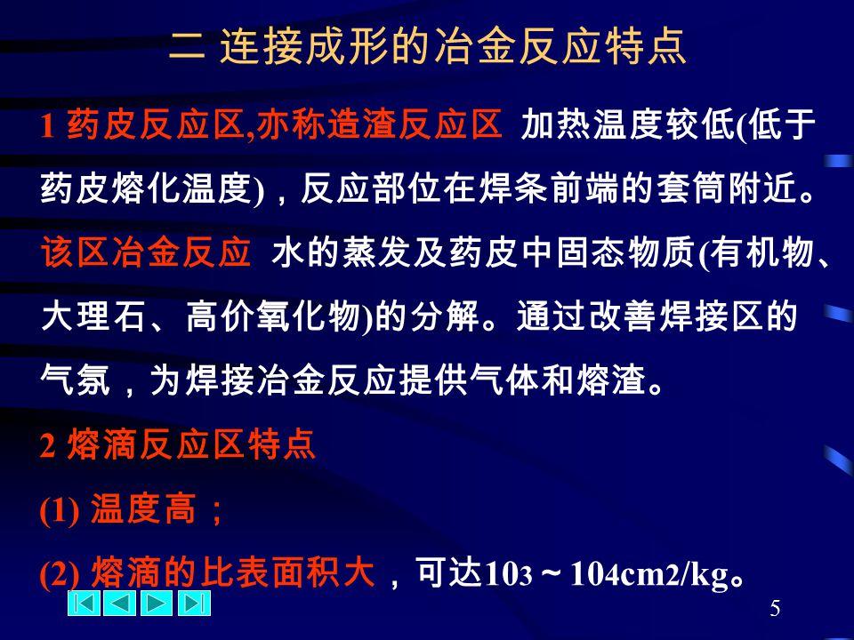 5 1 药皮反应区, 亦称造渣反应区 加热温度较低 ( 低于 药皮熔化温度 ) ,反应部位在焊条前端的套筒附近。 该区冶金反应 水的蒸发及药皮中固态物质 ( 有机物、 大理石、高价氧化物 ) 的分解。通过改善焊接区的 气氛,为焊接冶金反应提供气体和熔渣。 2 熔滴反应区特点 (1) 温度高; (2) 熔滴的比表面积大,可达 10 3 ~ 10 4 cm 2 /kg 。 二 连接成形的冶金反应特点