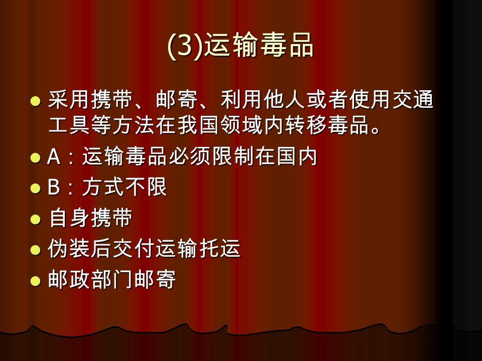 (3) 运输毒品 采用携带、邮寄、利用他人或者使用交通 工具等方法在我国领域内转移毒品。 采用携带、邮寄、利用他人或者使用交通 工具等方法在我国领域内转移毒品。 A :运输毒品必须限制在国内 A :运输毒品必须限制在国内 B :方式不限 B :方式不限 自身携带 自身携带 伪装后交付运输托运 伪装后交付运输托运 邮政部门邮寄 邮政部门邮寄