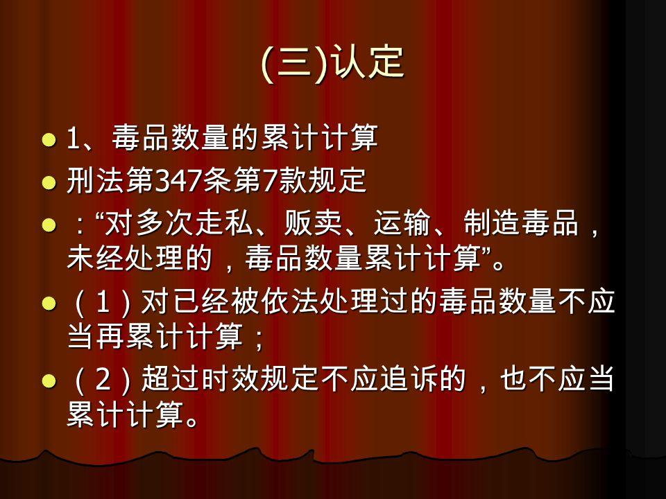 ( 三 ) 认定 1 、毒品数量的累计计算 1 、毒品数量的累计计算 刑法第 347 条第 7 款规定 刑法第 347 条第 7 款规定 : 对多次走私、贩卖、运输、制造毒品, 未经处理的,毒品数量累计计算 。 : 对多次走私、贩卖、运输、制造毒品, 未经处理的,毒品数量累计计算 。 ( 1 )对已经被依法处理过的毒品数量不应 当再累计计算; ( 1 )对已经被依法处理过的毒品数量不应 当再累计计算; ( 2 )超过时效规定不应追诉的,也不应当 累计计算。 ( 2 )超过时效规定不应追诉的,也不应当 累计计算。