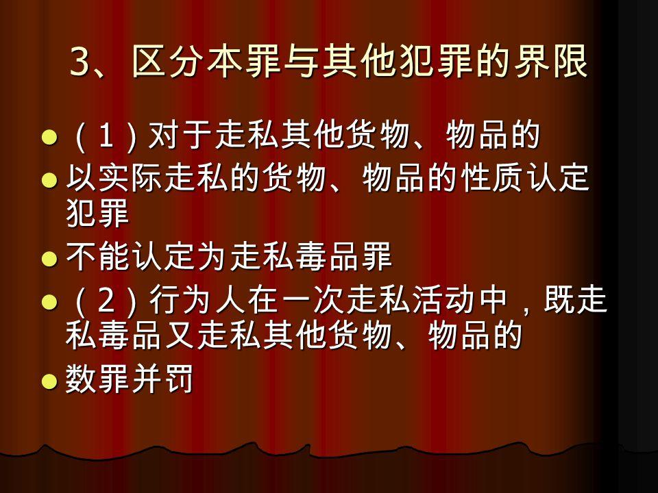 3 、区分本罪与其他犯罪的界限 ( 1 )对于走私其他货物、物品的 ( 1 )对于走私其他货物、物品的 以实际走私的货物、物品的性质认定 犯罪 以实际走私的货物、物品的性质认定 犯罪 不能认定为走私毒品罪 不能认定为走私毒品罪 ( 2 )行为人在一次走私活动中,既走 私毒品又走私其他货物、物品的 ( 2 )行为人在一次走私活动中,既走 私毒品又走私其他货物、物品的 数罪并罚 数罪并罚
