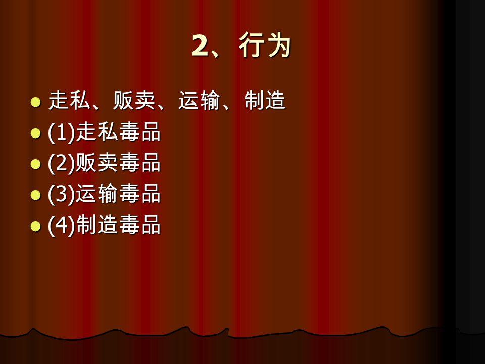 2 、行为 走私、贩卖、运输、制造 走私、贩卖、运输、制造 (1) 走私毒品 (1) 走私毒品 (2) 贩卖毒品 (2) 贩卖毒品 (3) 运输毒品 (3) 运输毒品 (4) 制造毒品 (4) 制造毒品