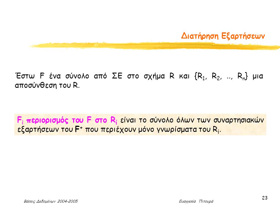 Βάσεις Δεδομένων 2004-2005 Ευαγγελία Πιτουρά 23 Διατήρηση Εξαρτήσεων F i περιορισμός του F στο R i είναι το σύνολο όλων των συναρτησιακών εξαρτήσεων του F + που περιέχουν μόνο γνωρίσματα του R i.