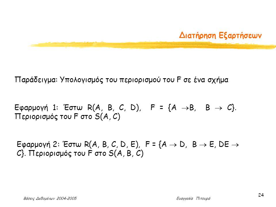 Βάσεις Δεδομένων 2004-2005 Ευαγγελία Πιτουρά 24 Διατήρηση Εξαρτήσεων Παράδειγμα: Υπολογισμός του περιορισμού του F σε ένα σχήμα Εφαρμογή 1: Έστω R(A, B, C, D), F = {A  B, B  C}.