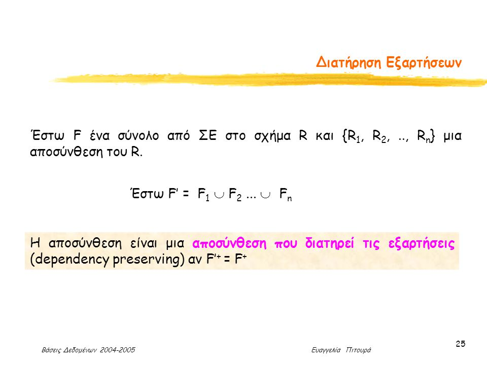 Βάσεις Δεδομένων 2004-2005 Ευαγγελία Πιτουρά 25 Διατήρηση Εξαρτήσεων Η αποσύνθεση είναι μια αποσύνθεση που διατηρεί τις εξαρτήσεις (dependency preserving) αν F' + = F + Έστω F ένα σύνολο από ΣΕ στο σχήμα R και {R 1, R 2,.., R n } μια αποσύνθεση του R.