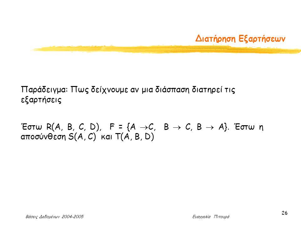 Βάσεις Δεδομένων 2004-2005 Ευαγγελία Πιτουρά 26 Διατήρηση Εξαρτήσεων Παράδειγμα: Πως δείχνουμε αν μια διάσπαση διατηρεί τις εξαρτήσεις Έστω R(A, B, C, D), F = {A  C, B  C, Β  A}.