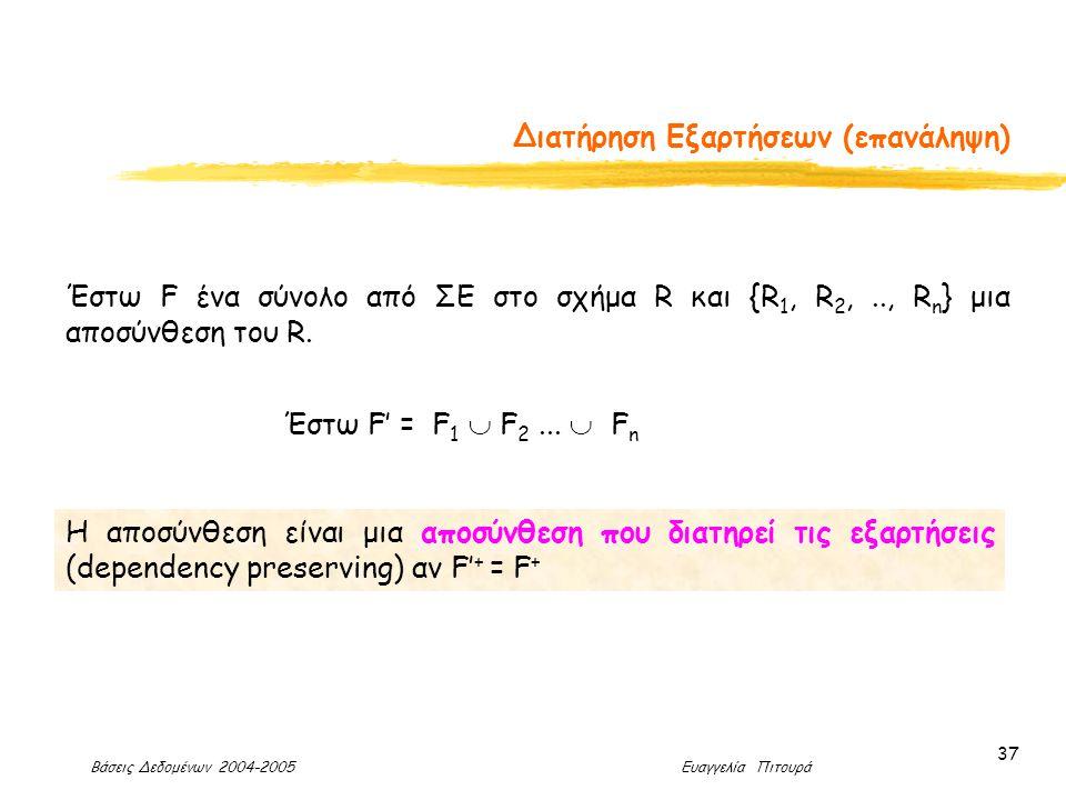 Βάσεις Δεδομένων 2004-2005 Ευαγγελία Πιτουρά 37 Διατήρηση Εξαρτήσεων (επανάληψη) Η αποσύνθεση είναι μια αποσύνθεση που διατηρεί τις εξαρτήσεις (dependency preserving) αν F' + = F + Έστω F ένα σύνολο από ΣΕ στο σχήμα R και {R 1, R 2,.., R n } μια αποσύνθεση του R.