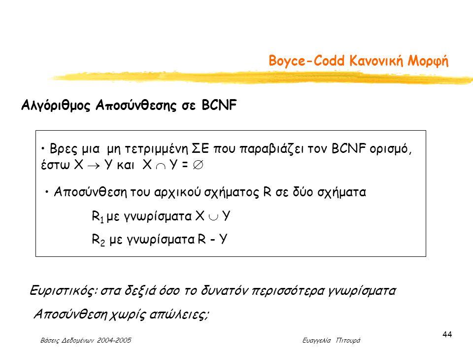 Βάσεις Δεδομένων 2004-2005 Ευαγγελία Πιτουρά 44 Boyce-Codd Κανονική Μορφή Αλγόριθμος Αποσύνθεσης σε BCNF Βρες μια μη τετριμμένη ΣΕ που παραβιάζει τον BCNF ορισμό, έστω X  Y και Χ  Υ =  Αποσύνθεση του αρχικού σχήματος R σε δύο σχήματα R 1 με γνωρίσματα Χ  Y R 2 με γνωρίσματα R - Y Ευριστικός: στα δεξιά όσο το δυνατόν περισσότερα γνωρίσματα Αποσύνθεση χωρίς απώλειες;