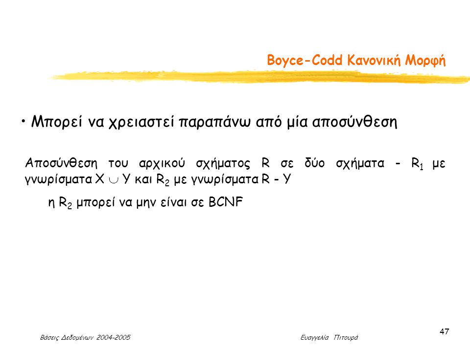 Βάσεις Δεδομένων 2004-2005 Ευαγγελία Πιτουρά 47 Boyce-Codd Κανονική Μορφή Μπορεί να χρειαστεί παραπάνω από μία αποσύνθεση Αποσύνθεση του αρχικού σχήματος R σε δύο σχήματα - R 1 με γνωρίσματα Χ  Y και R 2 με γνωρίσματα R - Y η R 2 μπορεί να μην είναι σε BCNF