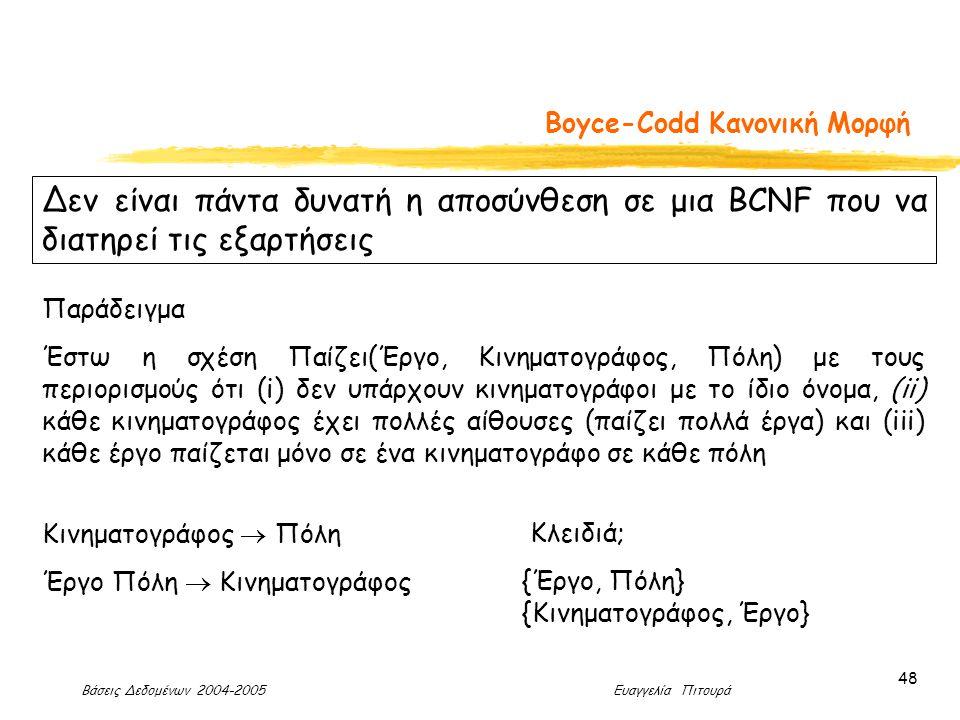 Βάσεις Δεδομένων 2004-2005 Ευαγγελία Πιτουρά 48 Boyce-Codd Κανονική Μορφή Δεν είναι πάντα δυνατή η αποσύνθεση σε μια BCNF που να διατηρεί τις εξαρτήσεις Παράδειγμα Έστω η σχέση Παίζει(Έργο, Κινηματογράφος, Πόλη) με τους περιορισμούς ότι (i) δεν υπάρχουν κινηματογράφοι με το ίδιο όνομα, (ii) κάθε κινηματογράφος έχει πολλές αίθουσες (παίζει πολλά έργα) και (iii) κάθε έργο παίζεται μόνο σε ένα κινηματογράφο σε κάθε πόλη Κινηματογράφος  Πόλη Έργο Πόλη  Κινηματογράφος Κλειδιά; {Έργο, Πόλη} {Κινηματογράφος, Έργο}