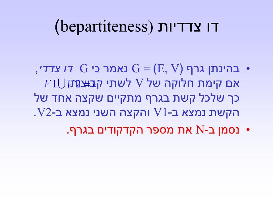 דו צדדיות bepartiteness)) בהינתן גרף (E, V)G = נאמר כי G דו צדדי, אם קימת חלוקה של V לשתי קבוצות, כך שלכל קשת בגרף מתקיים שקצה אחד של הקשת נמצא ב -V1 והקצה השני נמצא ב -V2.